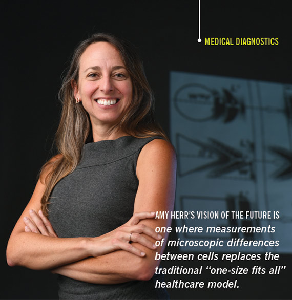 "AMY HERR'S VISION OF THE FUTURE IS  one where measurements of microscopic differences between cells replaces the traditional ""one-size fits all"" healthcare model."